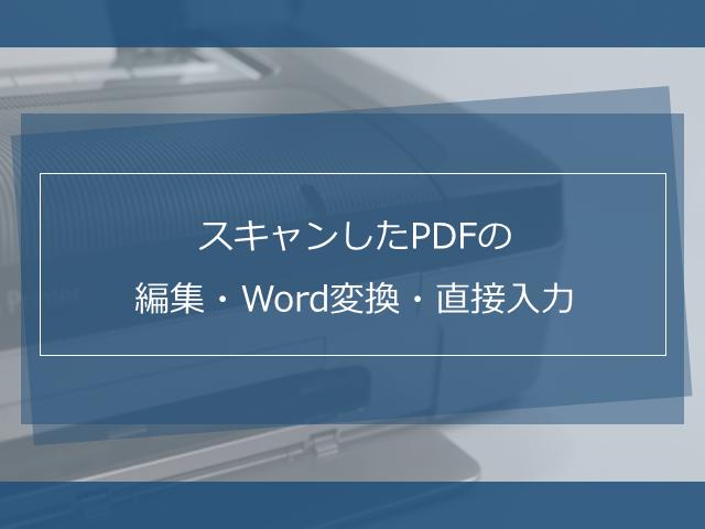 スキャンしたPDFは編集できる?Word変換や直接入力する方法をご紹介
