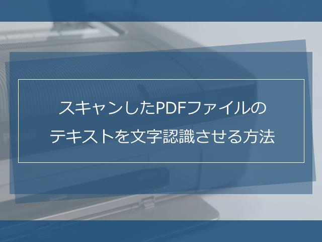 スキャンしたPDFファイルのテキストを文字認識させる方法