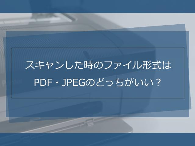 スキャンした時のファイル形式はPDFとJPEGどっちがいい?