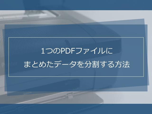 スキャン時に1つのPDFファイルにまとめてしまったデータを分割する方法