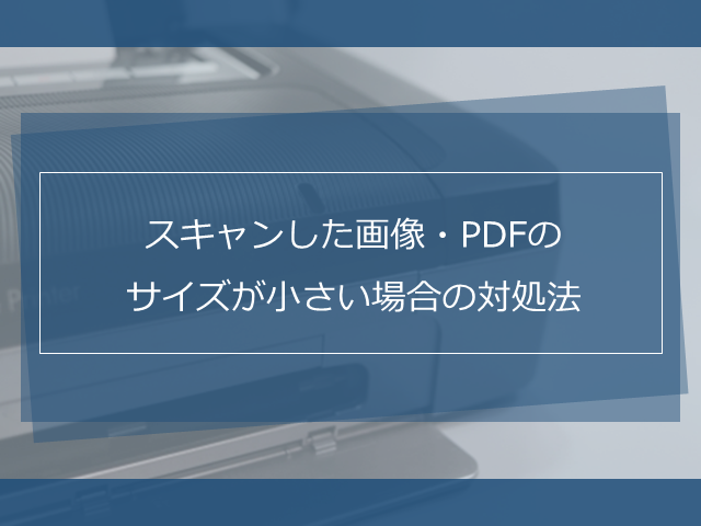スキャンした画像・PDFのサイズが小さい場合の対処法