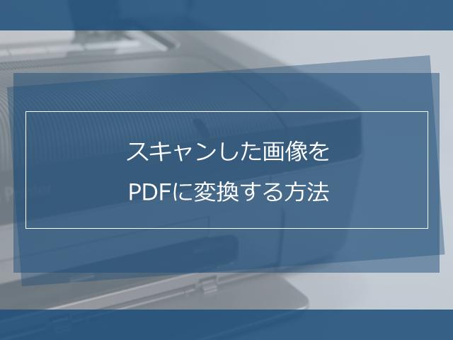 スキャンした画像をPDFに変換する方法!PDFの編集方法も解説